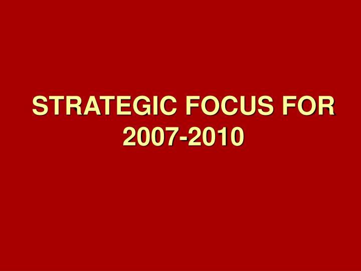 STRATEGIC FOCUS FOR 2007-2010