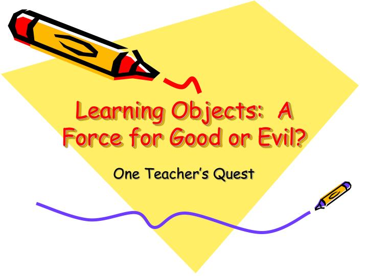 Learning Objects:  A Force for Good or Evil?