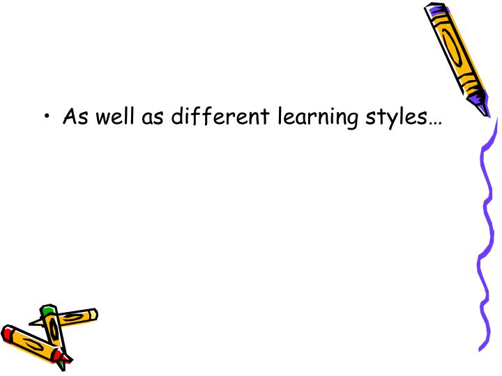 As well as different learning styles…