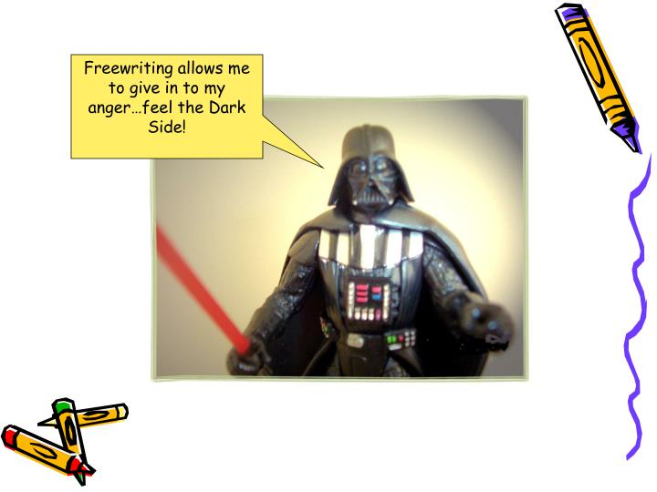 Freewriting allows me to give in to my anger…feel the Dark Side!