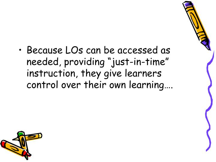 """Because LOs can be accessed as needed, providing """"just-in-time"""" instruction, they give learners control over their own learning…."""