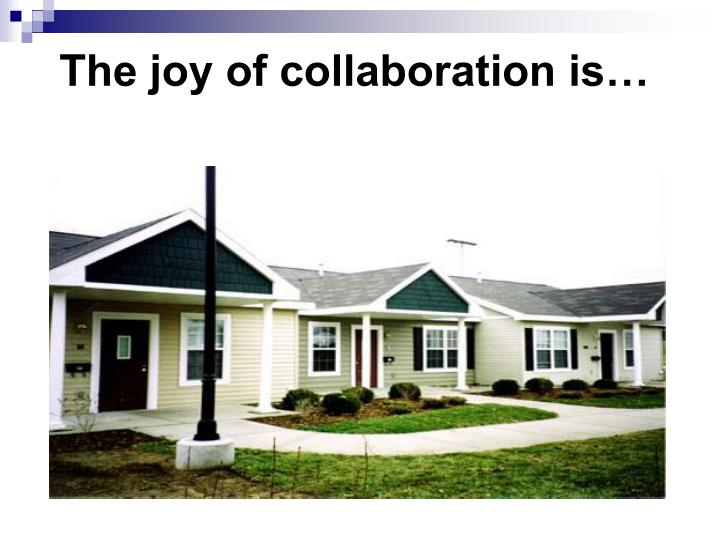 The joy of collaboration is…