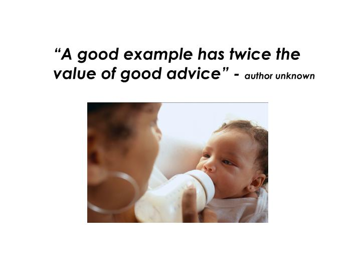 """A good example has twice the value of good advice"" -"