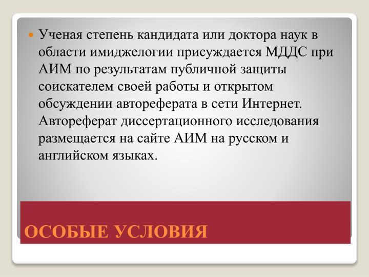 Ученая степень кандидата или доктора наук в области имиджелогии присуждается МДДС при АИМ по результатам публичной защиты соискателем своей работы и открытом обсуждении автореферата в сети Интернет. Автореферат диссертационного исследования размещается на сайте АИМ на русском и английском языках.