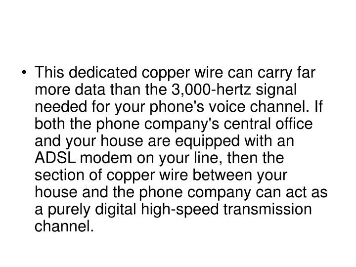 This dedicated copper wire can carry far more data than the 3,000-hertz signal needed for your phone's voice channel. If both the phone company's central office and your house are equipped with an ADSL modem on your line, then the section of copper wire between your house and the phone company can act as a purely digital high-speed transmission channel.