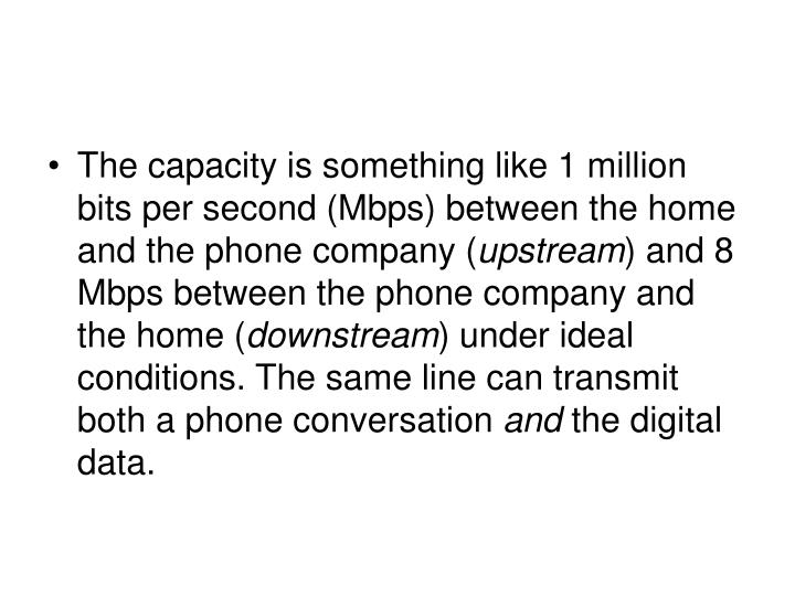 The capacity is something like 1 million bits per second (Mbps) between the home and the phone company (
