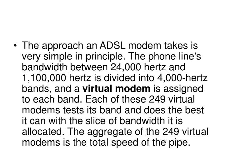 The approach an ADSL modem takes is very simple in principle. The phone line's bandwidth between 24,000 hertz and 1,100,000 hertz is divided into 4,000-hertz bands, and a