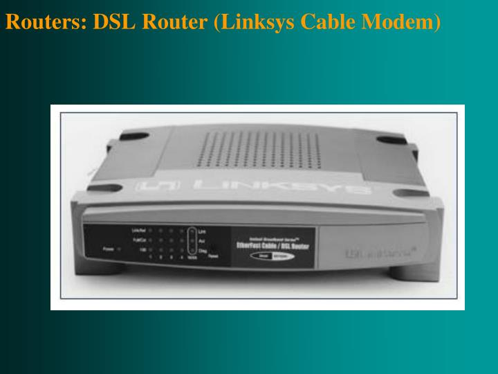 Routers: DSL Router (Linksys Cable Modem)