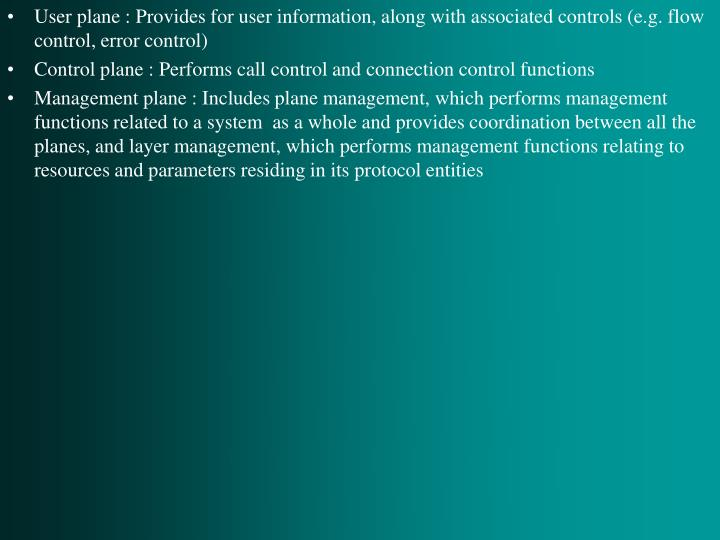 User plane : Provides for user information, along with associated controls (e.g. flow control, error control)
