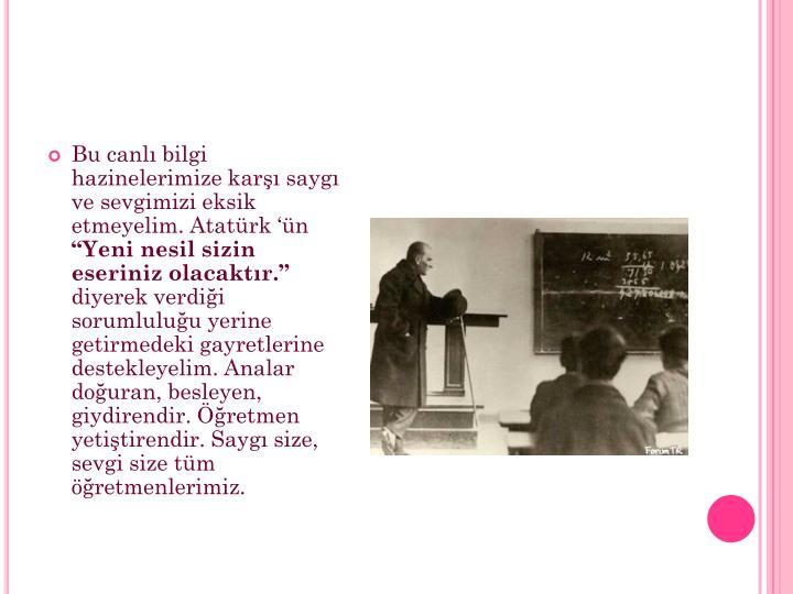 Bu canlı bilgi hazinelerimize karşı saygı ve sevgimizi eksik etmeyelim. Atatürk 'ün