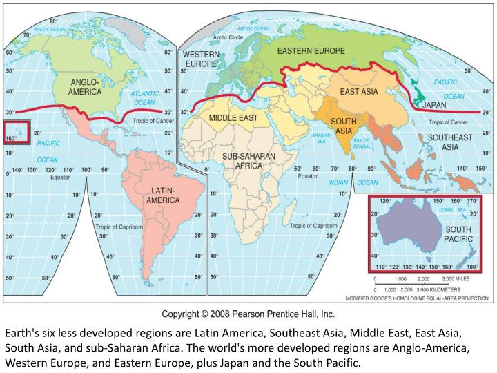 Earth's six less developed regions are Latin America, Southeast Asia, Middle East, East Asia, South Asia, and sub-Saharan Africa. The world's more developed regions are Anglo-America, Western Europe, and Eastern Europe, plus Japan and the South Pacific.