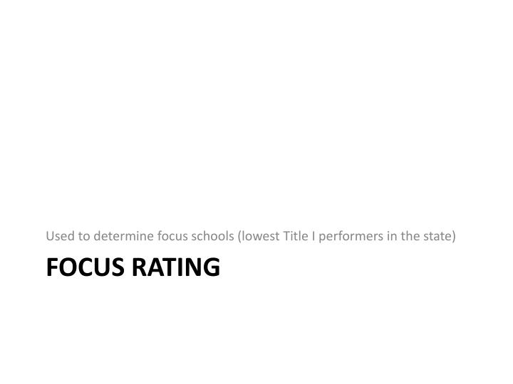 Used to determine focus schools (lowest Title I performers in the state)
