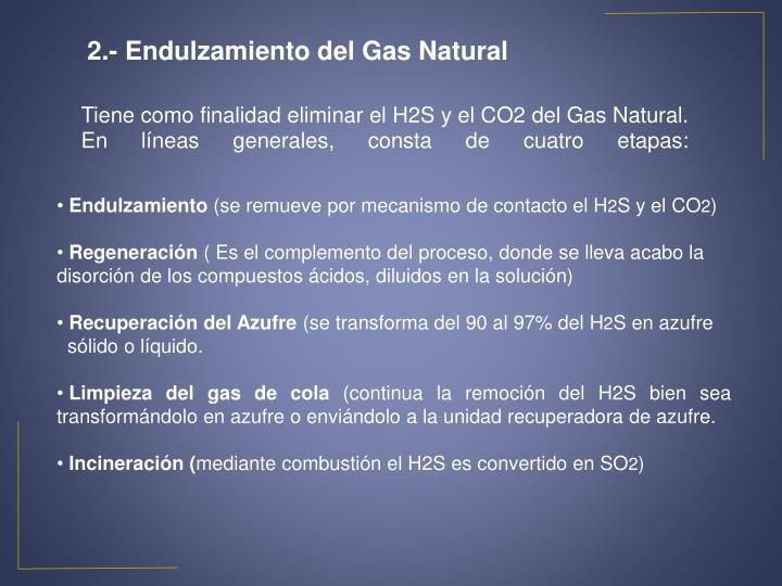 Tiene como finalidad eliminar el H2S y el CO2 del Gas Natural. En líneas generales, consta de cuatro etapas:
