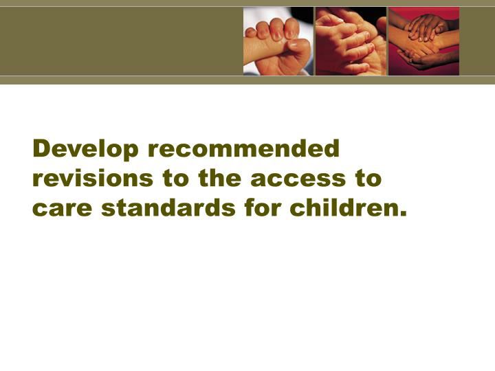 Develop recommended revisions to the access to care standards for children.