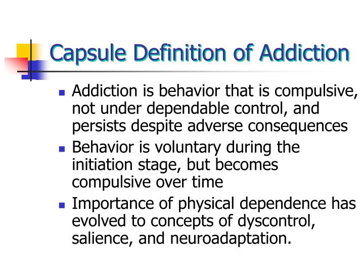 Addiction is behavior that is compulsive, not under dependable control, and persists despite adverse consequences