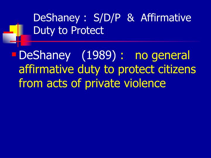DeShaney :  S/D/P  &  Affirmative Duty to Protect