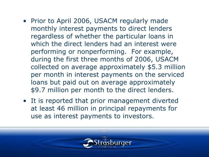Prior to April 2006, USACM regularly made monthly interest payments to direct lenders regardless of whether the particular loans in which the direct lenders had an interest were performing or nonperforming.  For example, during the first three months of 2006, USACM collected on average approximately $5.3 million per month in interest payments on the serviced loans but paid out on average approximately $9.7 million per month to the direct lenders.