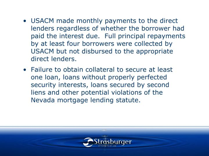 USACM made monthly payments to the direct lenders regardless of whether the borrower had paid the interest due.  Full principal repayments by at least four borrowers were collected by USACM but not disbursed to the appropriate direct lenders.