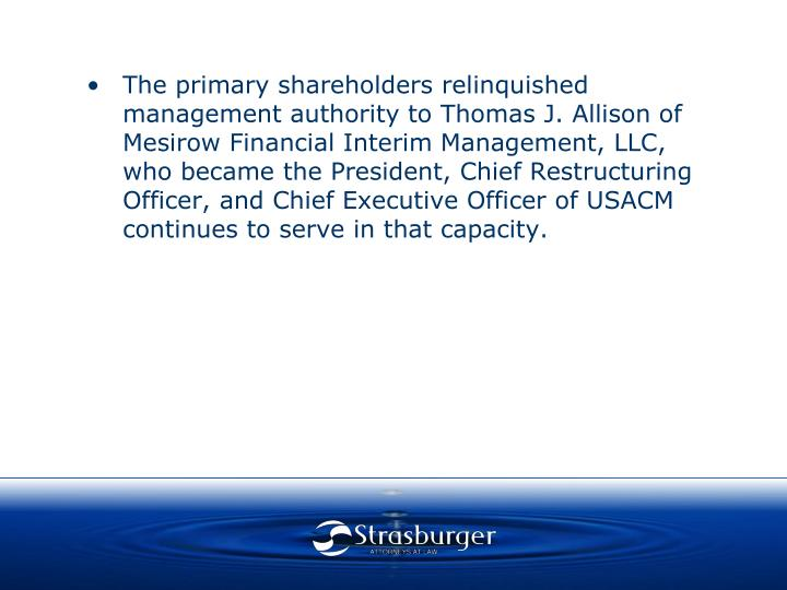 •The primary shareholders relinquished management authority to Thomas J. Allison of Mesirow Financial Interim Management, LLC, who became the President, Chief Restructuring Officer, and Chief Executive Officer of USACM continues to serve in that capacity.