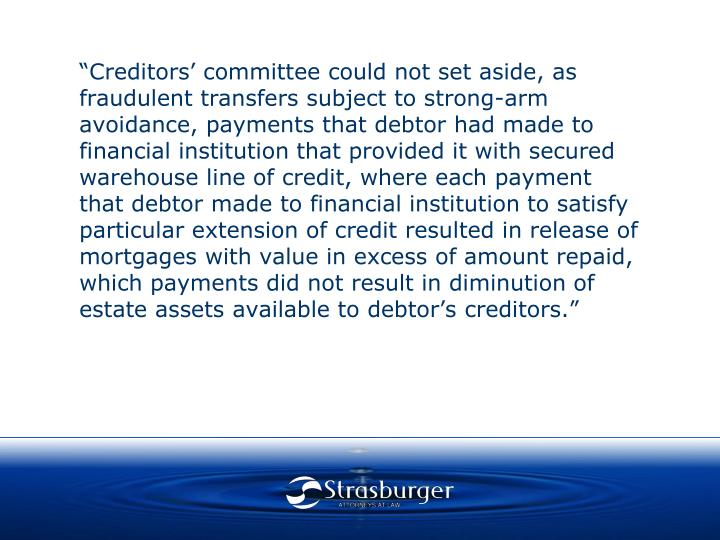 """""""Creditors' committee could not set aside, as fraudulent transfers subject to strong-arm avoidance, payments that debtor had made to financial institution that provided it with secured warehouse line of credit, where each payment that debtor made to financial institution to satisfy particular extension of credit resulted in release of mortgages with value in excess of amount repaid, which payments did not result in diminution of estate assets available to debtor's creditors."""""""