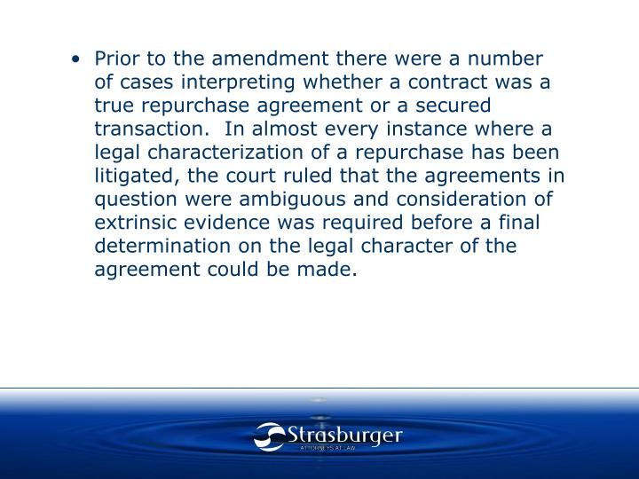 Prior to the amendment there were a number of cases interpreting whether a contract was a true repurchase agreement or a secured transaction.  In almost every instance where a legal characterization of a repurchase has been litigated, the court ruled that the agreements in question were ambiguous and consideration of extrinsic evidence was required before a final determination on the legal character of the agreement could be made.