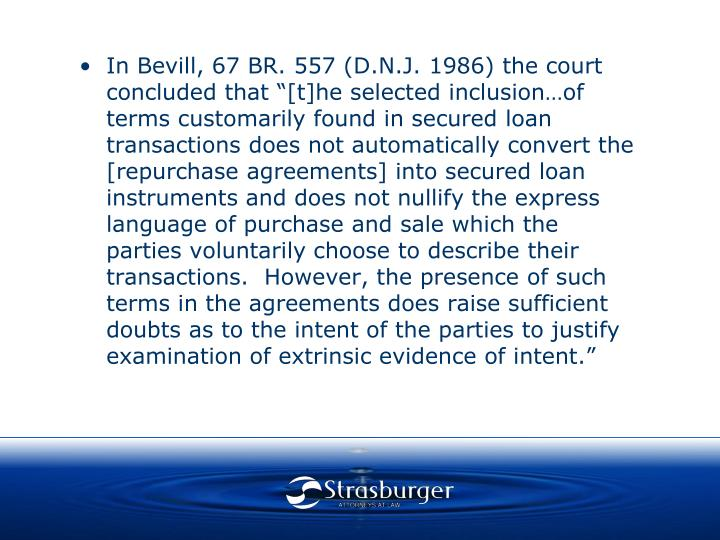 """In Bevill, 67 BR. 557 (D.N.J. 1986) the court concluded that """"[t]he selected inclusion…of terms customarily found in secured loan transactions does not automatically convert the [repurchase agreements] into secured loan instruments and does not nullify the express language of purchase and sale which the parties voluntarily choose to describe their transactions.  However, the presence of such terms in the agreements does raise sufficient doubts as to the intent of the parties to justify examination of extrinsic evidence of intent."""""""