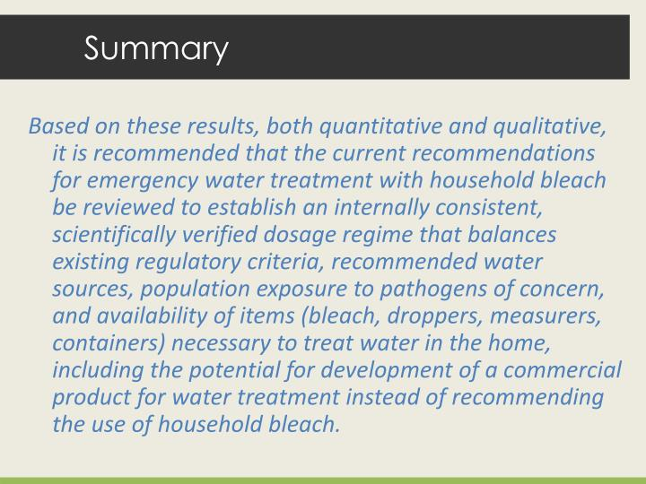 Based on these results, both quantitative and qualitative, it is recommended that the current recommendations for emergency water treatment with household bleach be reviewed to establish an internally consistent, scientifically verified dosage regime that balances existing regulatory criteria, recommended water sources, population exposure to pathogens of concern, and availability of items (bleach, droppers, measurers, containers) necessary to treat water in the home, including the potential for development of a commercial product for water treatment instead of recommending the use of household bleach.