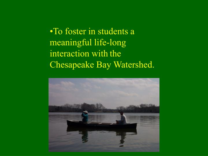 To foster in students a meaningful life-long interaction with