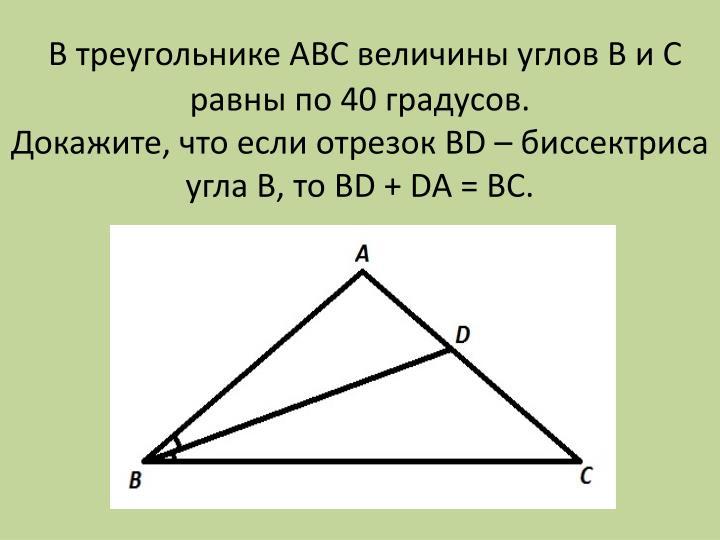 В треугольнике АВС величины углов В и С равны по 40 градусов.