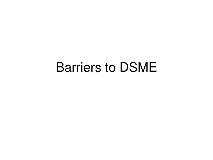 Barriers to DSME