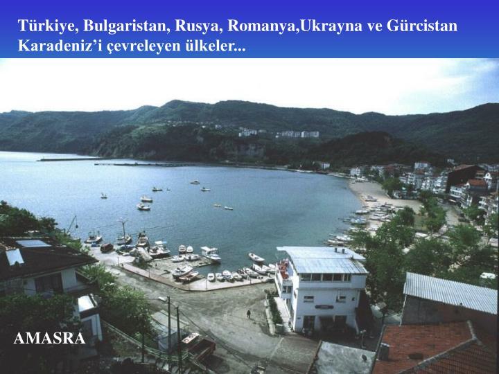 Türkiye, Bulgaristan, Rusya, Romanya,Ukrayna ve Gürcistan Karadeniz'i çevreleyen ülkeler...