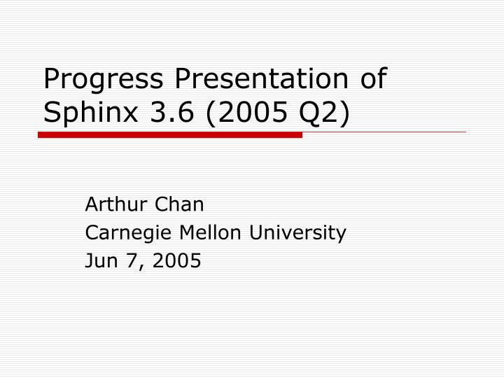 Progress Presentation of Sphinx 3.6 (2005 Q2)