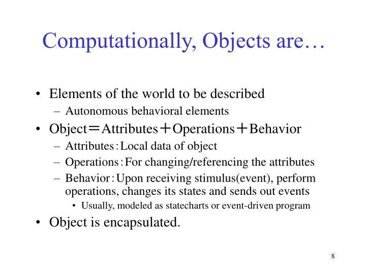 Computationally, Objects are…