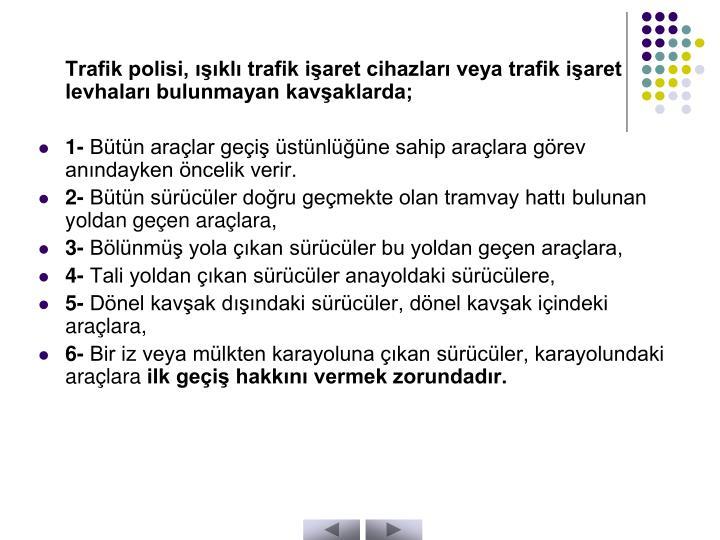 Trafik polisi, ışıklı trafik işaret cihazları veya trafik işaret levhaları bulunmayan kavşaklarda;