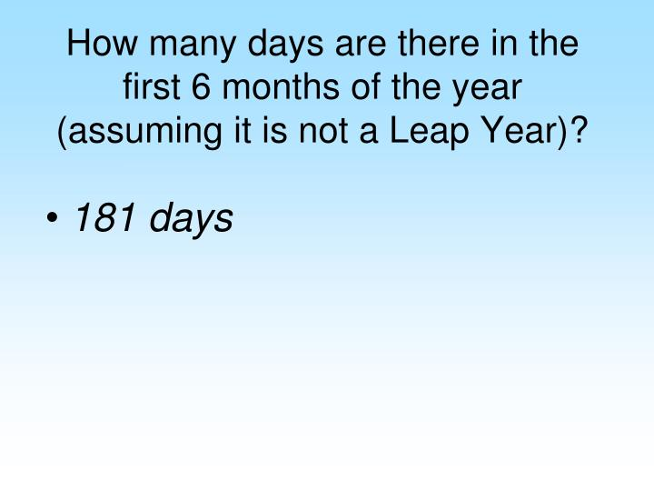 How many days are there in the first 6 months of the year (assuming it is not a Leap Year)?