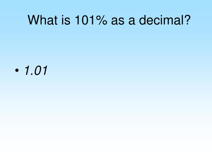 What is 101% as a decimal?