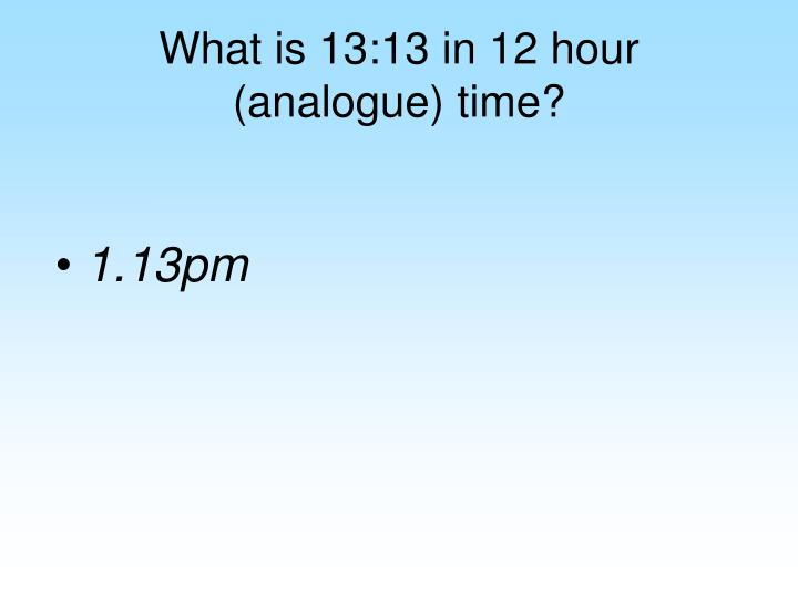 What is 13:13 in 12 hour (analogue) time?
