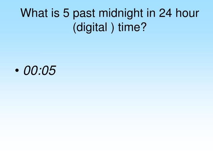What is 5 past midnight in 24 hour (digital ) time?