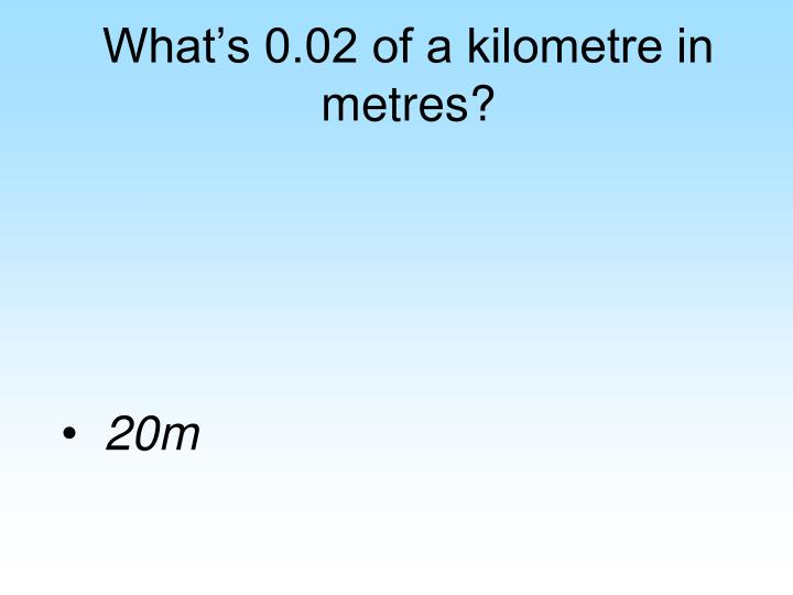 What's 0.02 of a kilometre in metres?