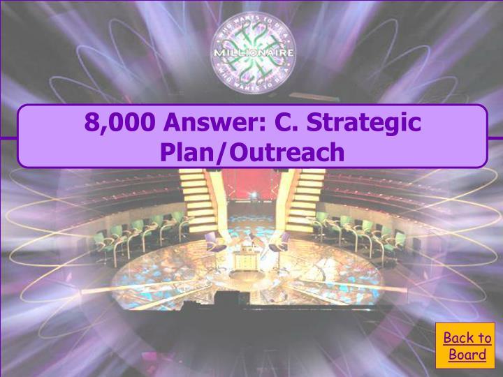 8,000 Answer: C. Strategic Plan/Outreach