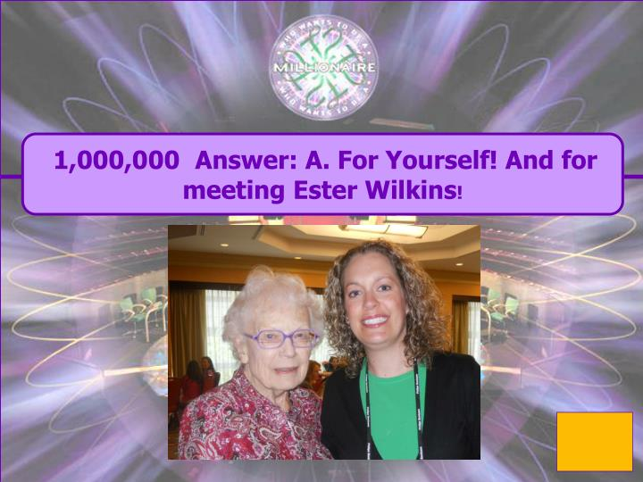 1,000,000  Answer: A. For Yourself! And for meeting Ester Wilkins