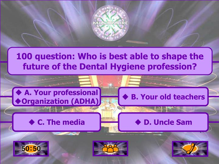 100 question: Who is best able to shape the future of the Dental Hygiene profession?