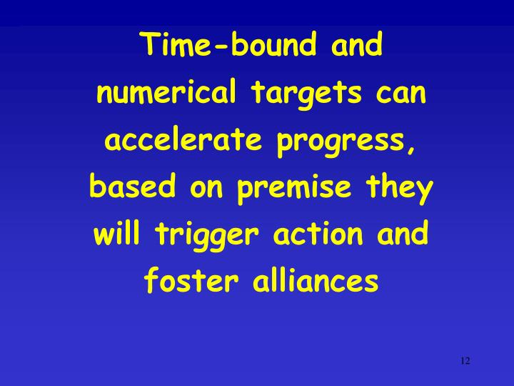 Time-bound and numerical targets can accelerate progress, based on premise they will trigger action and foster alliances