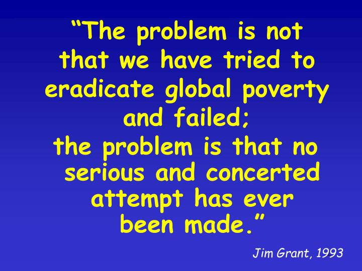 """""""The problem is not that we have tried to eradicate global poverty and failed;"""