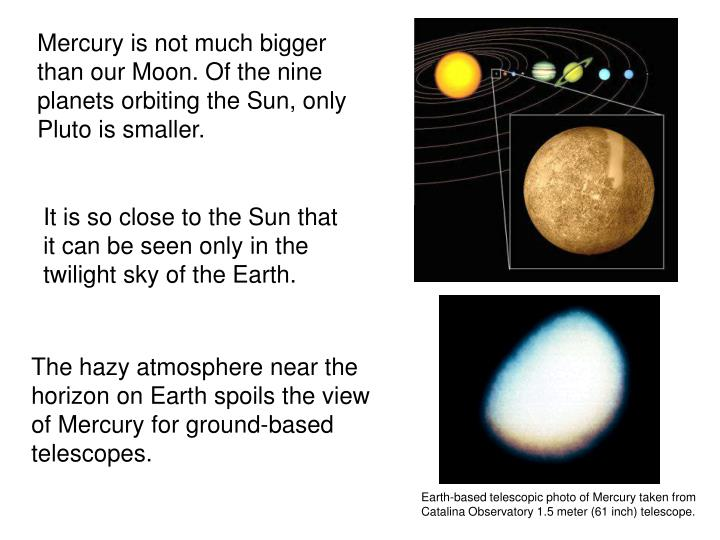Mercury is not much bigger than our Moon. Of the nine planets orbiting the Sun, only Pluto is smaller.