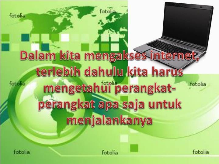 Dalam kita mengakses internet, terlebih dahulu kita harus mengetahui perangkat-perangkat apa saja untuk menjalankanya