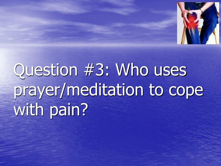 Question #3: Who uses prayer/meditation to cope with pain?