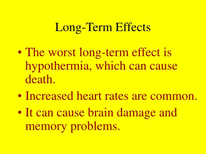 The worst long-term effect is hypothermia, which can cause death.