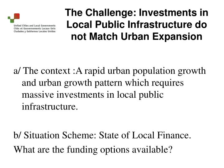 a/ The context :A rapid urban population growth and urban growth pattern which requires massive investments in local public infrastructure.