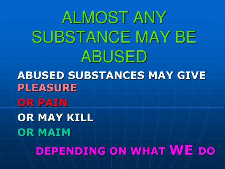 ALMOST ANY SUBSTANCE MAY BE ABUSED